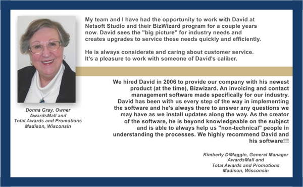 """My team and I have had the opportunity to work with David and his BizWizzard program for a couple years now. David sees the ""big picture"" for industry needs and creates upgrades to service these needs quickly and efficiently. He is always considerate and caring about customer service. It's a pleasure to work with someone of David's calibre. Donna Gray"""