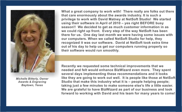 What a great company to work with!  There really are folks out there that care enormously about the awards industry. It is such a privilege to work with David Matney at NetSoft Studio!  We started using their software in April of 2010 – yes right BEFORE busy season!!  We decided to get as  much customer information in as we could right up front.  Every step of the way NetSoft has been there for us.  One day last month we were having some issues with our computers When we called NetSoft for help, they recognized it was our  software.  David at NetSoft took extra time out of his day to  help us get our computers running properly so their software would run smoothly.  